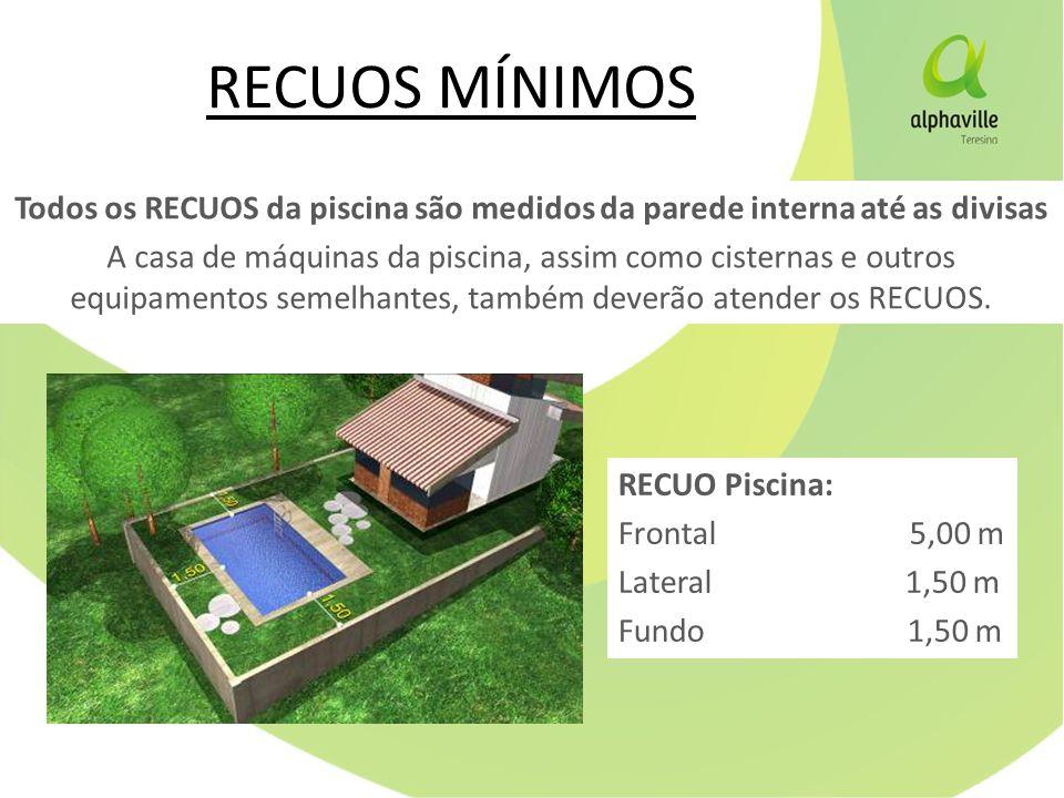 RECUO Piscina: Frontal 5,00 m Lateral 1,50 m Fundo 1,50 m Todos os RECUOS da piscina são medidos da parede interna até as divisas A casa de máquinas da piscina, assim como cisternas e outros equipamentos semelhantes, também deverão atender os RECUOS.