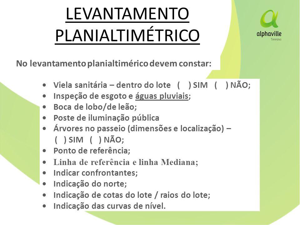 LEVANTAMENTO PLANIALTIMÉTRICO  Viela sanitária – dentro do lote ( ) SIM ( ) NÃO;  Inspeção de esgoto e águas pluviais;  Boca de lobo/de leão;  Poste de iluminação pública  Árvores no passeio (dimensões e localização) – ( ) SIM ( ) NÃO;  Ponto de referência;  Linha de referência e linha Mediana;  Indicar confrontantes;  Indicação do norte;  Indicação de cotas do lote / raios do lote;  Indicação das curvas de nível.