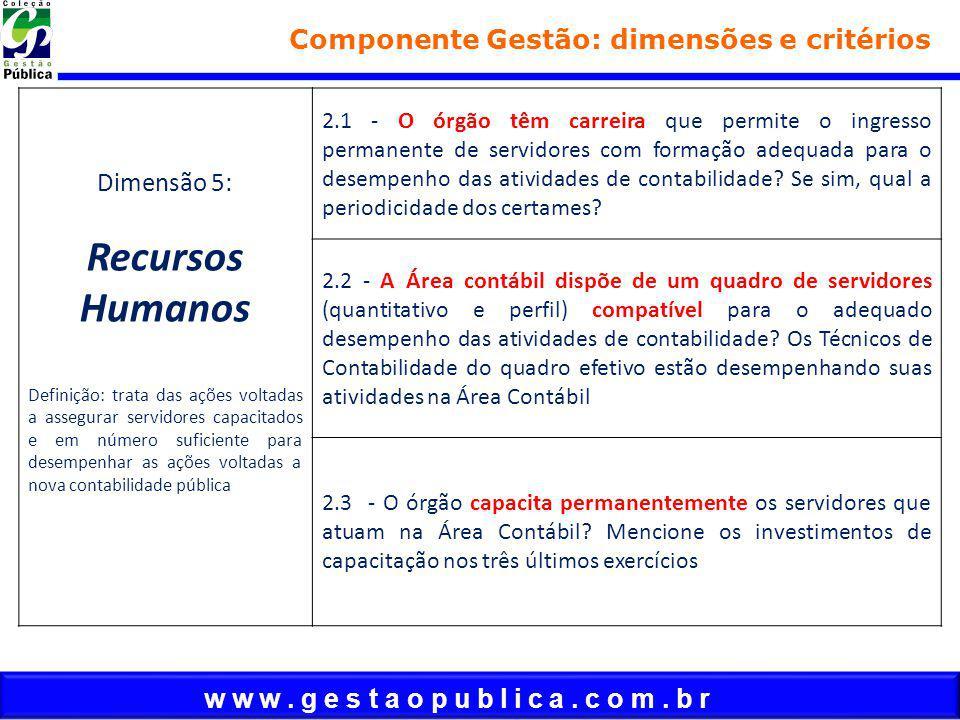 w w w. g e s t a o p u b l i c a. c o m. b r Componente Gestão: dimensões e critérios Dimensão 5: Recursos Humanos Definição: trata das ações voltadas