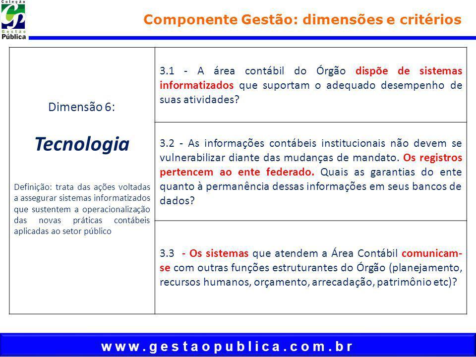 w w w. g e s t a o p u b l i c a. c o m. b r Componente Gestão: dimensões e critérios Dimensão 6: Tecnologia Definição: trata das ações voltadas a ass