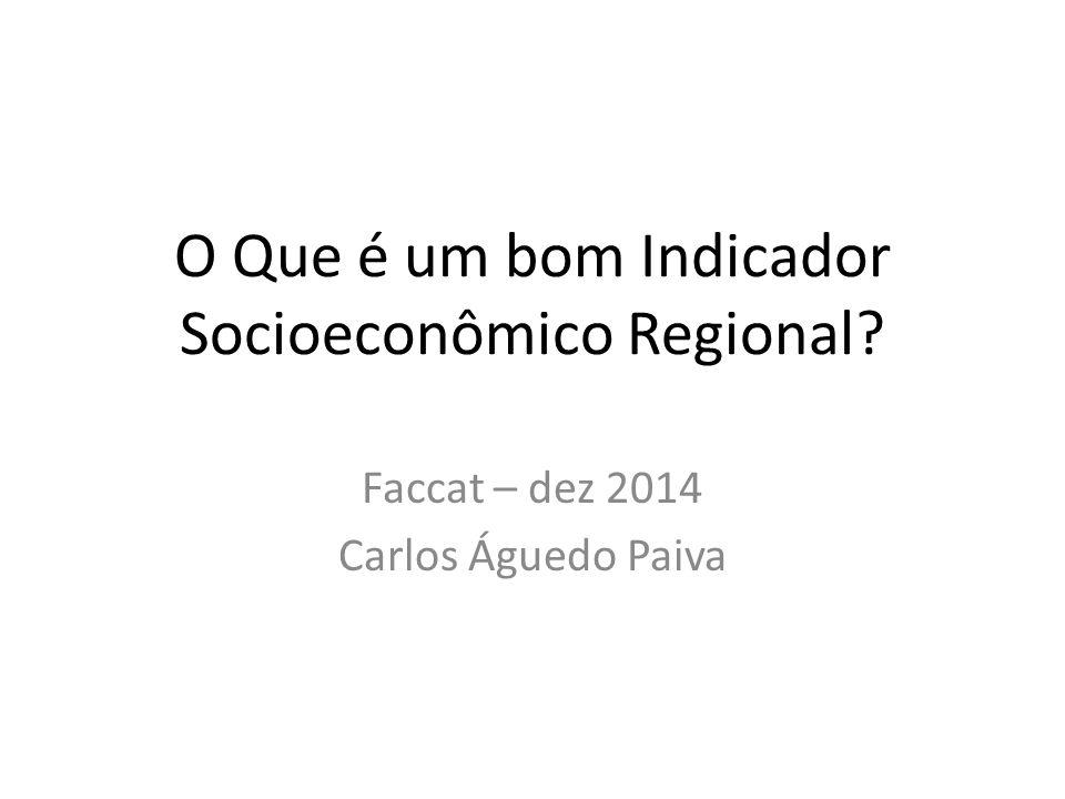 O Que é um bom Indicador Socioeconômico Regional? Faccat – dez 2014 Carlos Águedo Paiva