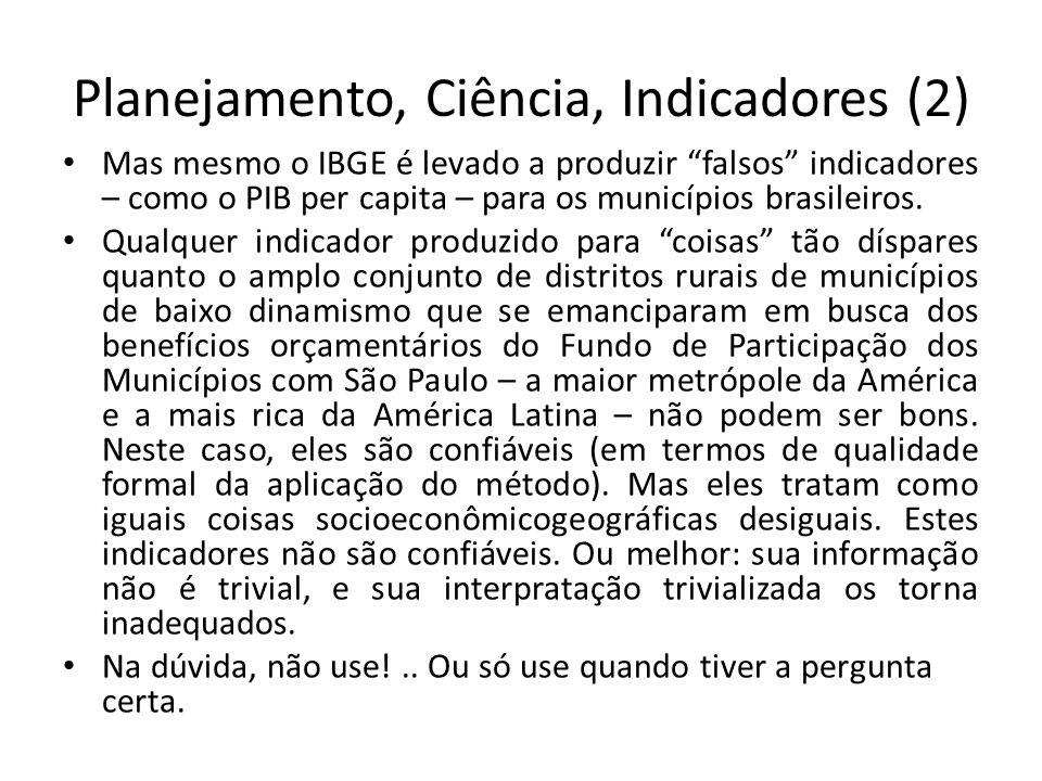 Planejamento, Ciência, Indicadores (2) Mas mesmo o IBGE é levado a produzir falsos indicadores – como o PIB per capita – para os municípios brasileiros.
