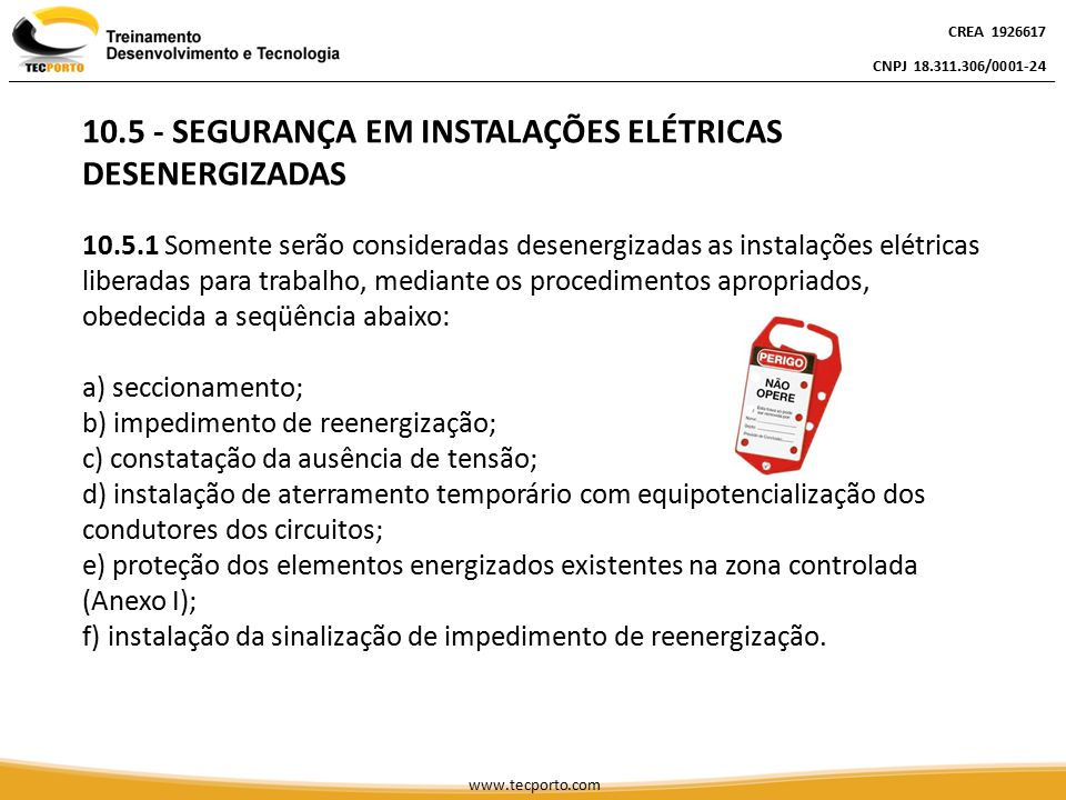 CREA 1926617 CNPJ 18.311.306/0001-24 CREA 1926617 CNPJ 18.311.306/0001-24 CREA 1926617 CNPJ 18.311.306/0001-24 www.tecporto.com INSTALAÇÕES ELÉTRICAS DESENERGIZADAS 10.5.2 O estado de instalação desenergizada deve ser mantido até a autorização para reenergização, devendo ser reenergizada respeitando a seqüência de procedimentos abaixo: a) retirada das ferramentas, utensílios e equipamentos; b) retirada da zona controlada de todos os trabalhadores não envolvidos no processo de reenergização; c) remoção do aterramento temporário, da equipotencialização e das proteções adicionais; d) remoção da sinalização de impedimento de reenergização; e) destravamento, se houver, e religação dos dispositivos de seccionamento.