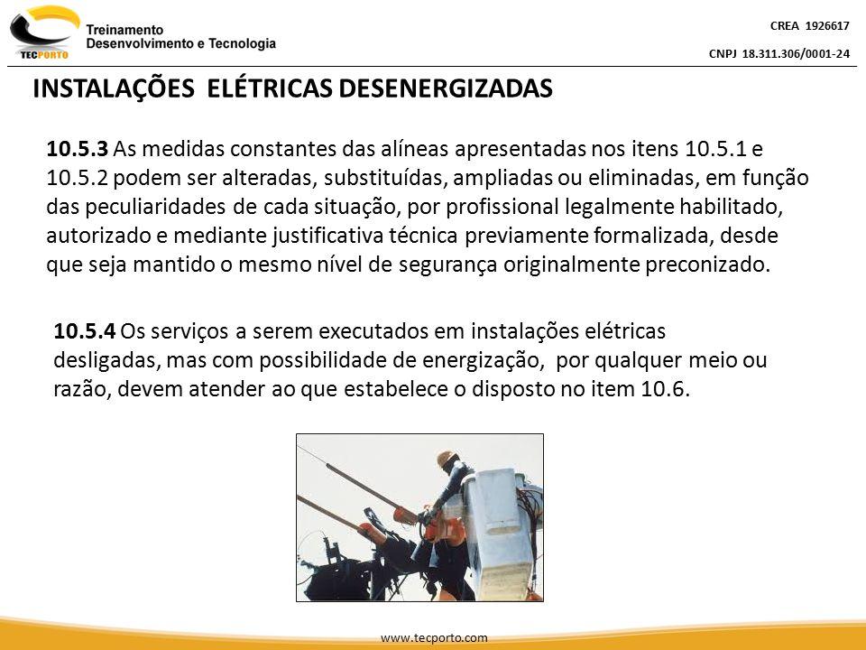 CREA 1926617 CNPJ 18.311.306/0001-24 CREA 1926617 CNPJ 18.311.306/0001-24 CREA 1926617 CNPJ 18.311.306/0001-24 www.tecporto.com 10.6 - SEGURANÇA EM INSTALAÇÕES ELÉTRICAS ENERGIZADAS 10.6.1 As intervenções em instalações elétricas com tensão igual ou superior a 50 Volts em corrente alternada ou superior a 120 Volts em corrente contínua somente podem ser realizadas por trabalhadores que atendam ao que estabelece o item 10.8 desta Norma.