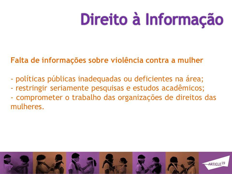 Falta de informações sobre violência contra a mulher - políticas públicas inadequadas ou deficientes na área; - restringir seriamente pesquisas e estudos acadêmicos; - comprometer o trabalho das organizações de direitos das mulheres.