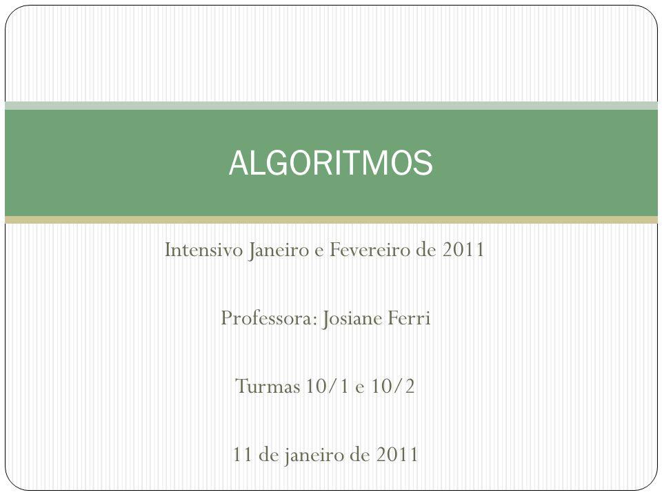 Intensivo Janeiro e Fevereiro de 2011 Professora: Josiane Ferri Turmas 10/1 e 10/2 11 de janeiro de 2011 ALGORITMOS