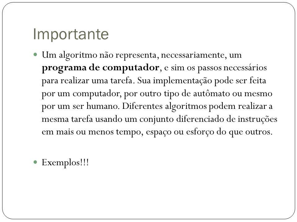 Importante Um algoritmo não representa, necessariamente, um programa de computador, e sim os passos necessários para realizar uma tarefa. Sua implemen