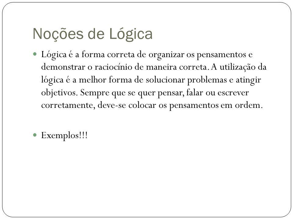 Noções de Lógica Lógica é a forma correta de organizar os pensamentos e demonstrar o raciocínio de maneira correta. A utilização da lógica é a melhor
