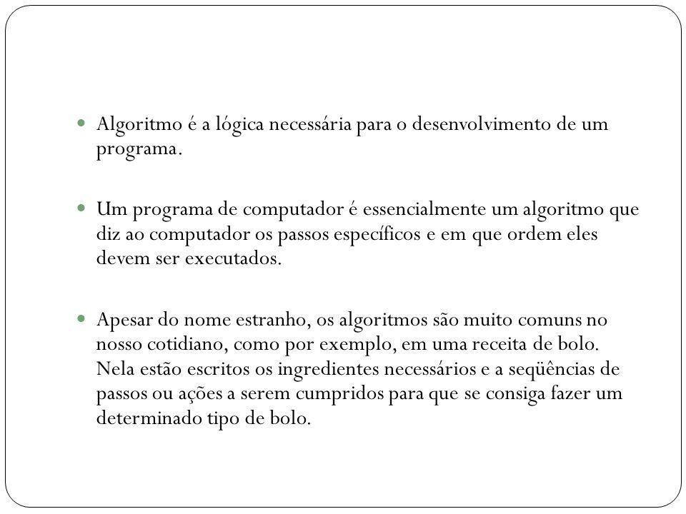 Algoritmo é a lógica necessária para o desenvolvimento de um programa. Um programa de computador é essencialmente um algoritmo que diz ao computador o