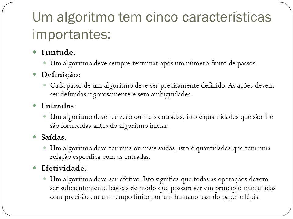 Um algoritmo tem cinco características importantes: Finitude: Um algoritmo deve sempre terminar após um número finito de passos. Definição: Cada passo