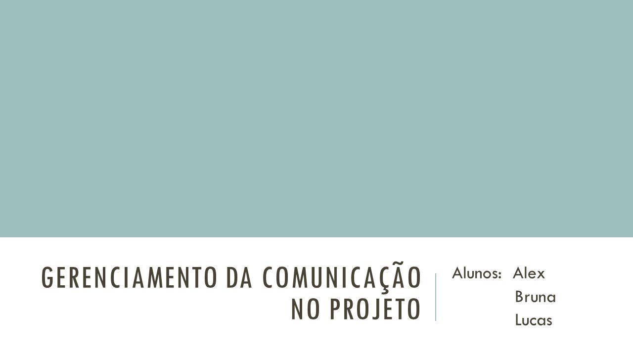 GERENCIAMENTO DA COMUNICAÇÃO NO PROJETO Alunos: Alex Bruna Lucas