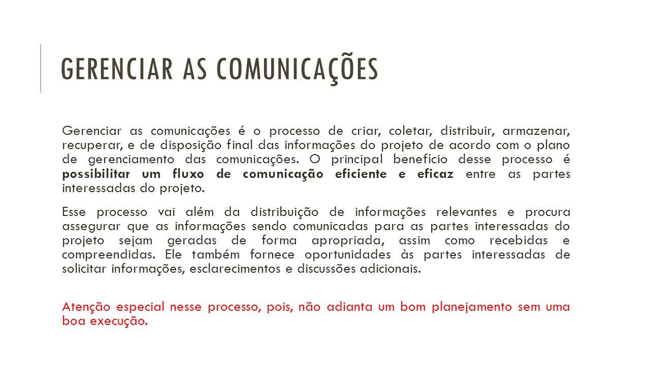 GERENCIAR AS COMUNICAÇÕES Gerenciar as comunicações é o processo de criar, coletar, distribuir, armazenar, recuperar, e de disposição final das informações do projeto de acordo com o plano de gerenciamento das comunicações.