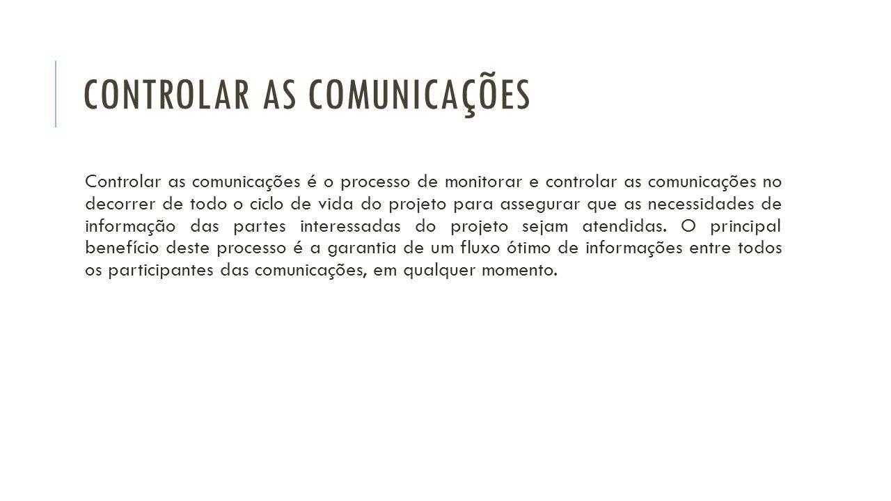 CONTROLAR AS COMUNICAÇÕES Controlar as comunicações é o processo de monitorar e controlar as comunicações no decorrer de todo o ciclo de vida do proje