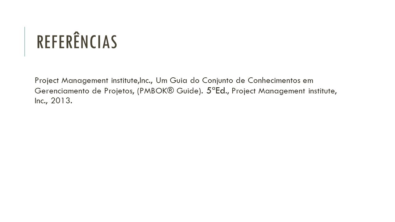 REFERÊNCIAS Project Management institute,Inc., Um Guia do Conjunto de Conhecimentos em Gerenciamento de Projetos, (PMBOK® Guide). 5ªEd., Project Manag