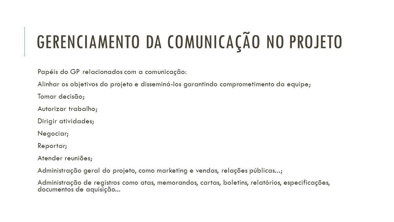 GERENCIAMENTO DA COMUNICAÇÃO NO PROJETO Papéis do GP relacionados com a comunicação: Alinhar os objetivos do projeto e disseminá-los garantindo compro