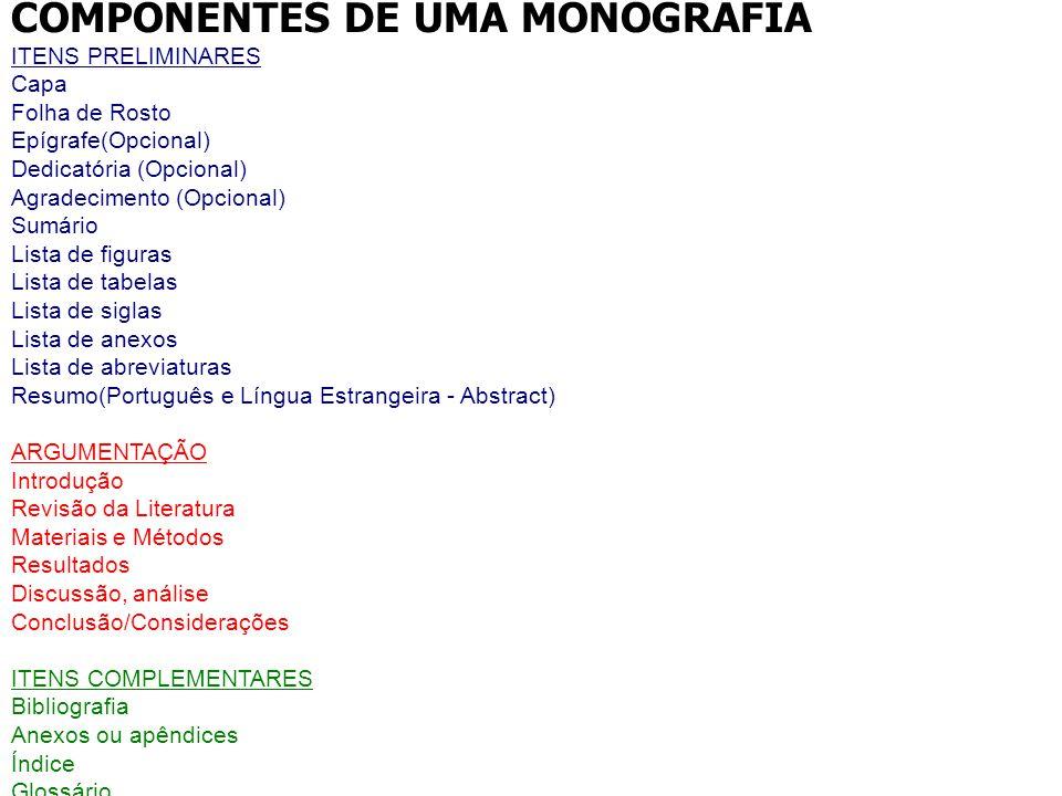 COMPONENTES DE UMA MONOGRAFIA ITENS PRELIMINARES Capa Folha de Rosto Epígrafe(Opcional) Dedicatória (Opcional) Agradecimento (Opcional) Sumário Lista
