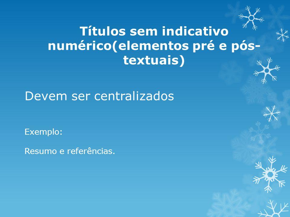 Devem ser centralizados Exemplo: Resumo e referências. Títulos sem indicativo numérico(elementos pré e pós- textuais)