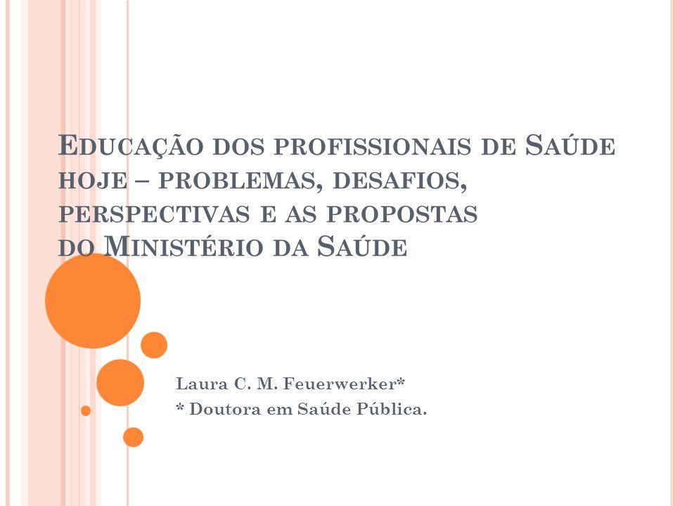 E DUCAÇÃO DOS PROFISSIONAIS DE S AÚDE HOJE – PROBLEMAS, DESAFIOS, PERSPECTIVAS E AS PROPOSTAS DO M INISTÉRIO DA S AÚDE Laura C. M. Feuerwerker* * Dout