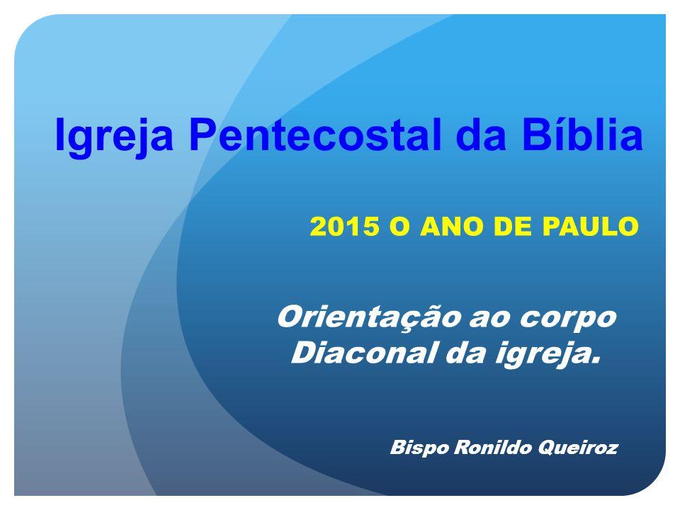 Igreja Pentecostal da Bíblia Orientação ao corpo Diaconal da igreja. 2015 O ANO DE PAULO Bispo Ronildo Queiroz