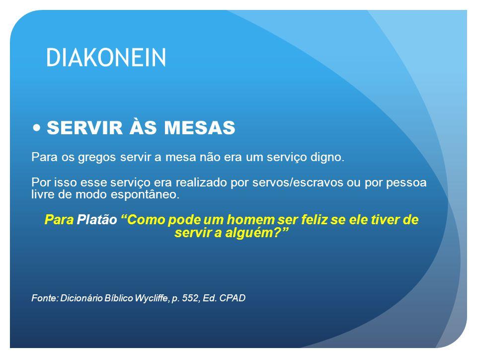 DIAKONEIN SERVIR ÀS MESAS Para os gregos servir a mesa não era um serviço digno. Por isso esse serviço era realizado por servos/escravos ou por pessoa