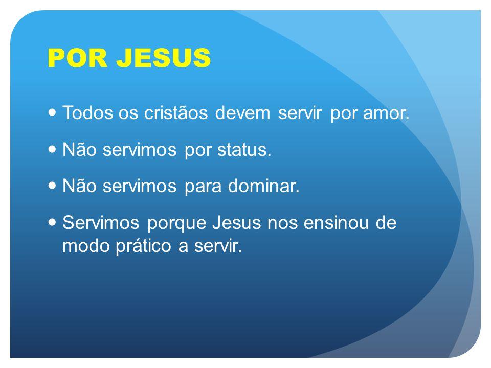 POR JESUS Todos os cristãos devem servir por amor. Não servimos por status. Não servimos para dominar. Servimos porque Jesus nos ensinou de modo práti