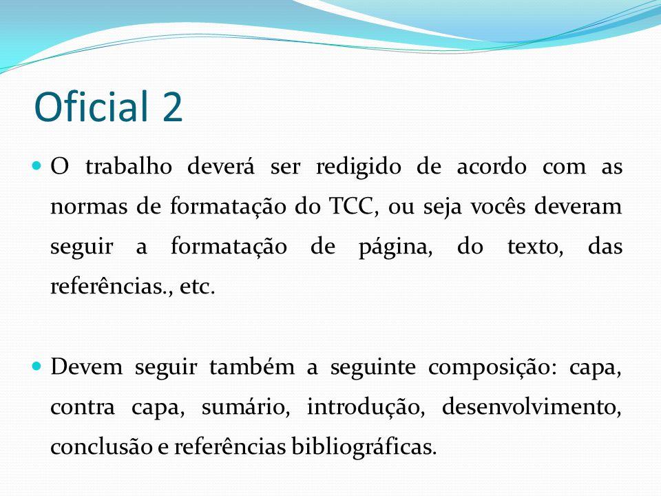 Oficial 2 O trabalho deverá ser redigido de acordo com as normas de formatação do TCC, ou seja vocês deveram seguir a formatação de página, do texto,