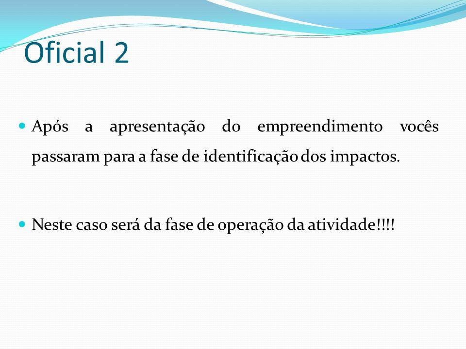 Oficial 2 Após a apresentação do empreendimento vocês passaram para a fase de identificação dos impactos. Neste caso será da fase de operação da ativi