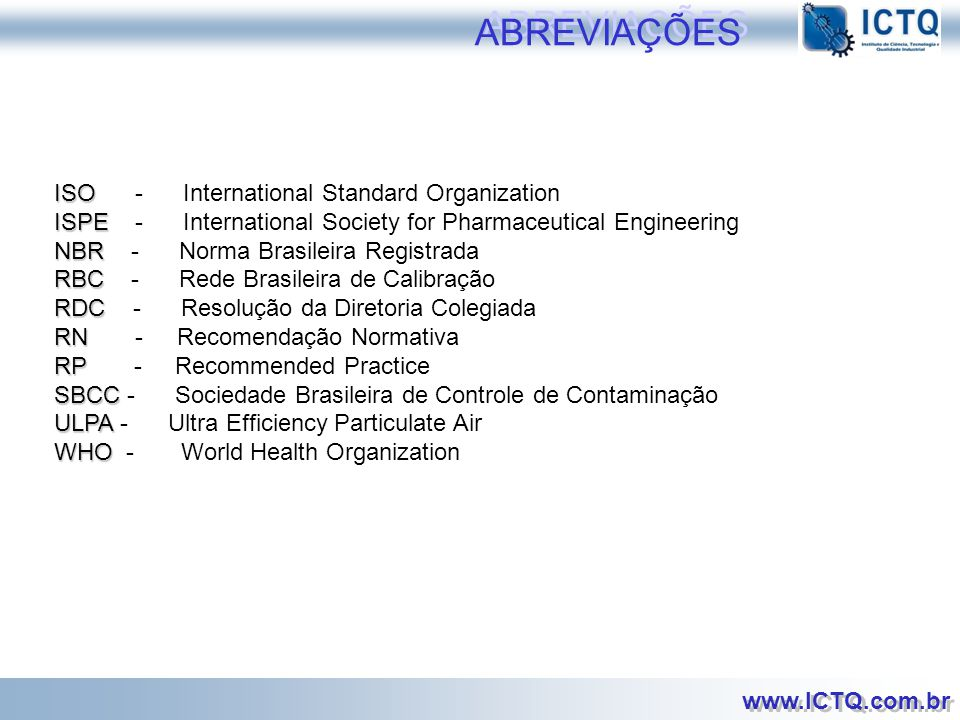 www.ICTQ.com.br ABNT ABNT - Associação Brasileira de Normas Técnicas CC CC - Committee of the Contamination FDA FDA - Food and Drug Administration FED STD FED STD - Federal Standard GMPBPF GMP - Good Manufactoring Pratice BPF - Boas Práticas de Fabricação HEPA HEPA - High Efficiency Particulate Air HVAC HVAC - Heating, Ventilation, and Air Conditioning IES IES - Institute of Environmental Sciences IEST IEST - Institute of Environmental Sciences and Technology ABREVIAÇÕES