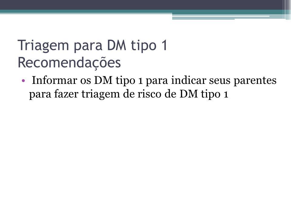 Triagem para DM tipo 1 Recomendações Informar os DM tipo 1 para indicar seus parentes para fazer triagem de risco de DM tipo 1