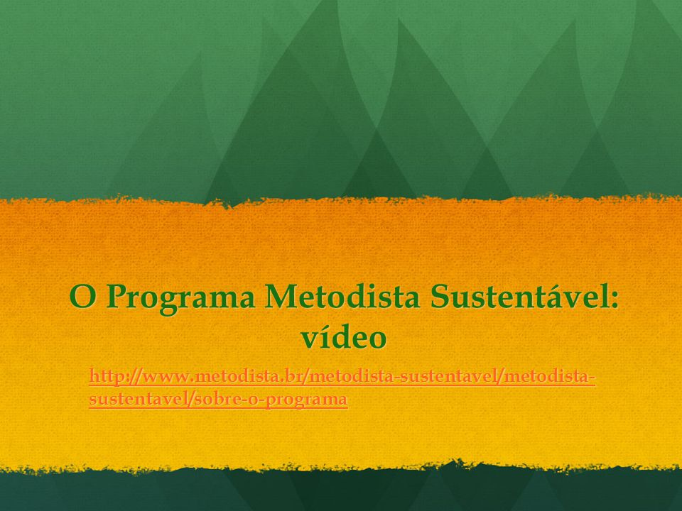 O Programa Metodista Sustentável: vídeo http://www.metodista.br/metodista-sustentavel/metodista- sustentavel/sobre-o-programa http://www.metodista.br/metodista-sustentavel/metodista- sustentavel/sobre-o-programa