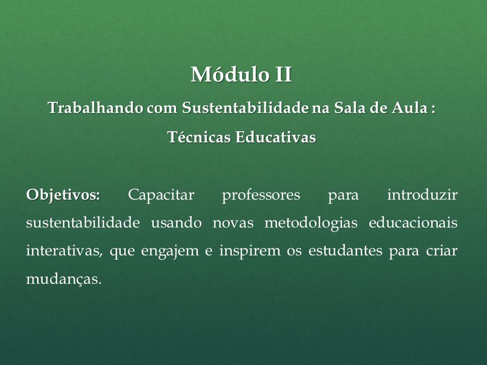 Módulo II Trabalhando com Sustentabilidade na Sala de Aula : Técnicas Educativas Objetivos: Objetivos: Capacitar professores para introduzir sustentabilidade usando novas metodologias educacionais interativas, que engajem e inspirem os estudantes para criar mudanças.