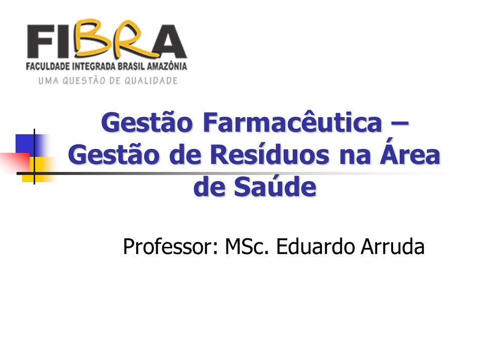Gestão Farmacêutica – Gestão de Resíduos na Área de Saúde Professor: MSc. Eduardo Arruda