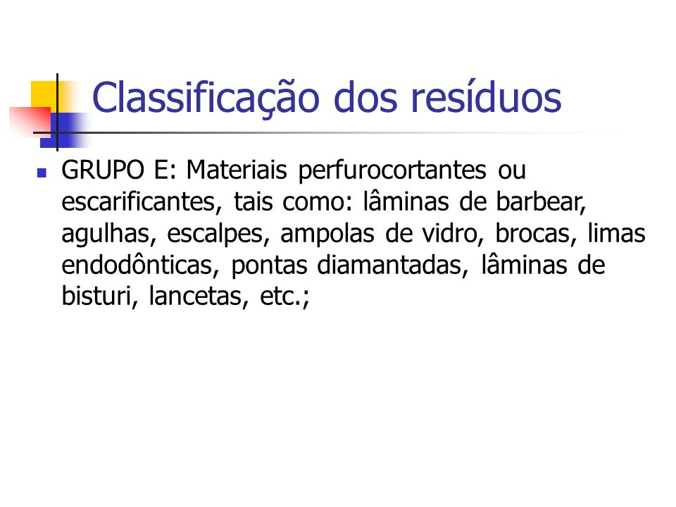 Classificação dos resíduos GRUPO E: Materiais perfurocortantes ou escarificantes, tais como: lâminas de barbear, agulhas, escalpes, ampolas de vidro,