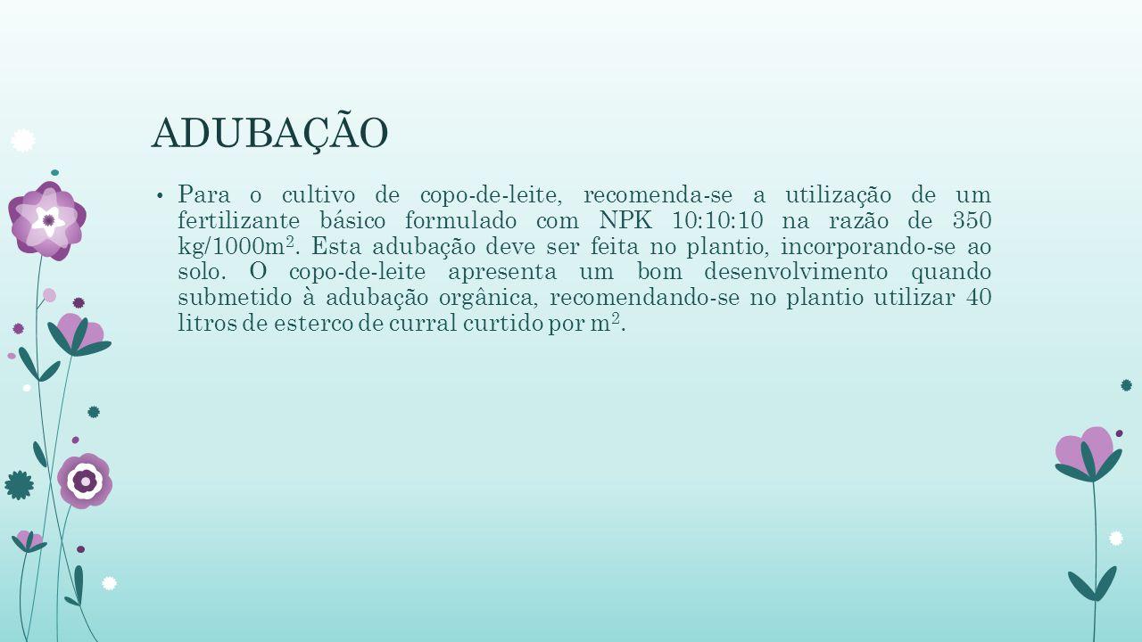 ADUBAÇÃO Para o cultivo de copo-de-leite, recomenda-se a utilização de um fertilizante básico formulado com NPK 10:10:10 na razão de 350 kg/1000m 2. E