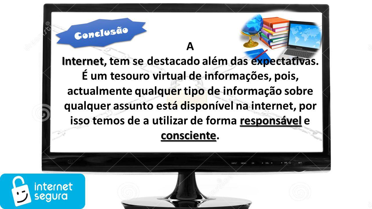 Conclusão A Internet responsável consciente Internet, tem se destacado além das expectativas. É um tesouro virtual de informações, pois, actualmente q