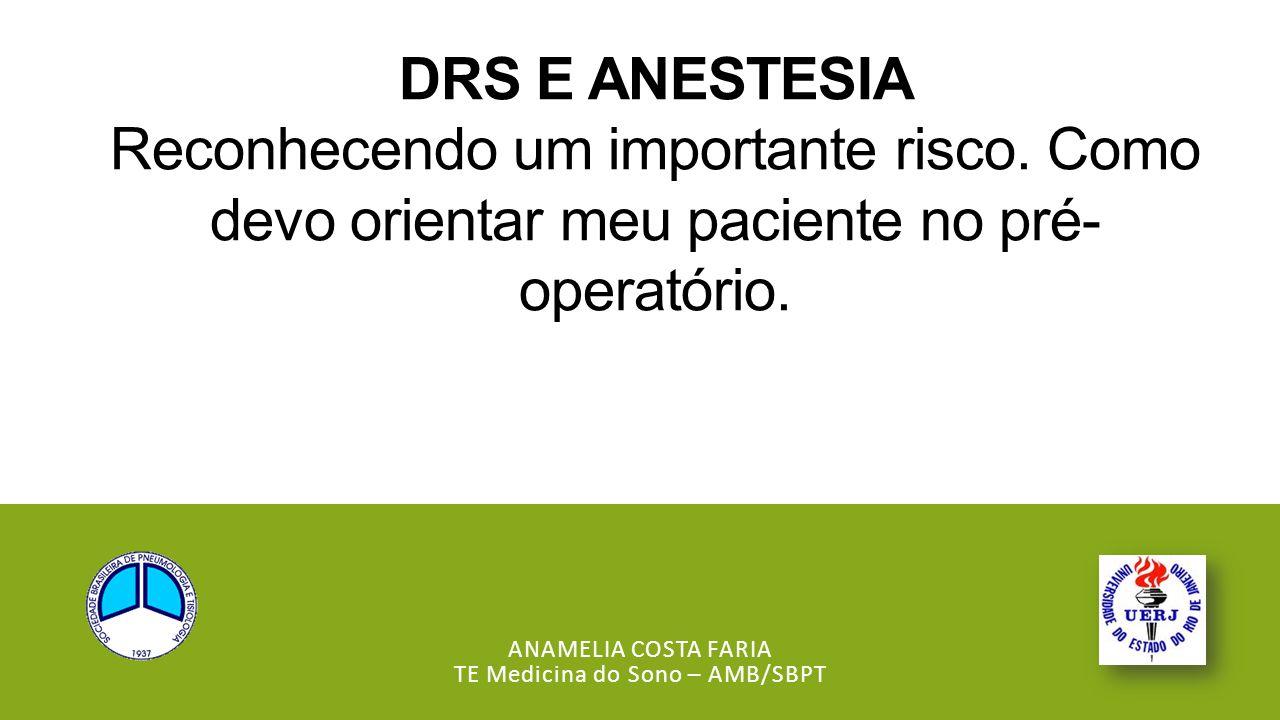 DRS E ANESTESIA Reconhecendo um importante risco. Como devo orientar meu paciente no pré- operatório. ANAMELIA COSTA FARIA TE Medicina do Sono – AMB/S