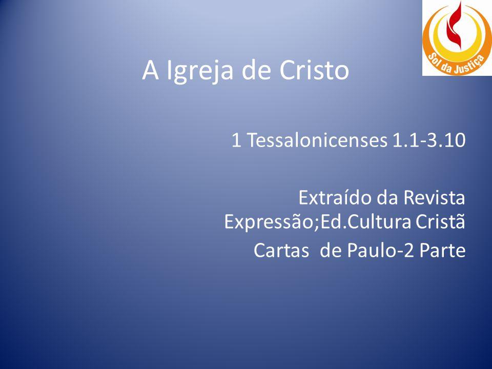 A Igreja de Cristo 1 Tessalonicenses 1.1-3.10 Extraído da Revista Expressão;Ed.Cultura Cristã Cartas de Paulo-2 Parte