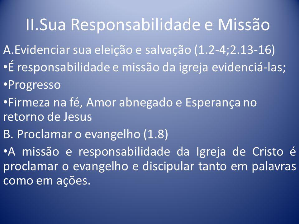 II.Sua Responsabilidade e Missão A.Evidenciar sua eleição e salvação (1.2-4;2.13-16) É responsabilidade e missão da igreja evidenciá-las; Progresso Firmeza na fé, Amor abnegado e Esperança no retorno de Jesus B.
