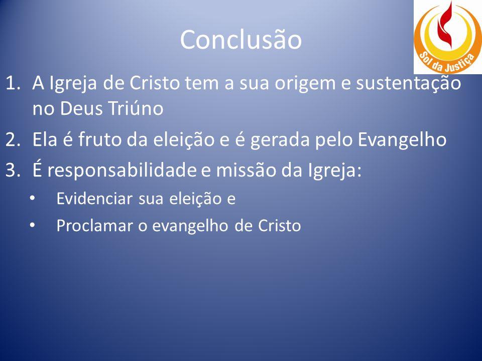 Conclusão 1.A Igreja de Cristo tem a sua origem e sustentação no Deus Triúno 2.Ela é fruto da eleição e é gerada pelo Evangelho 3.É responsabilidade e