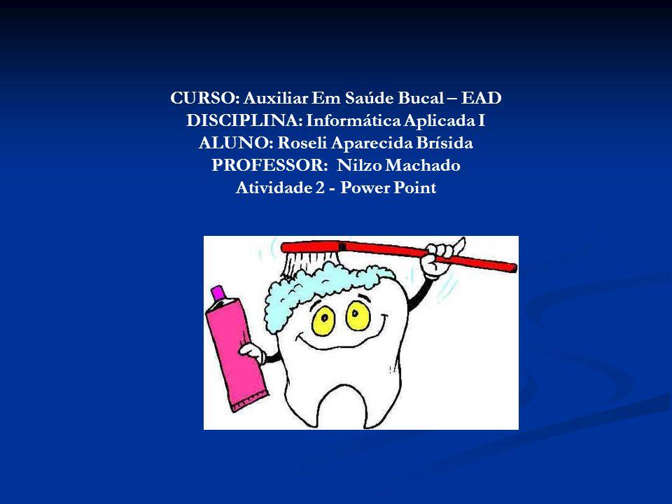 CURSO: Auxiliar Em Saúde Bucal – EAD DISCIPLINA: Informática Aplicada I ALUNO: Roseli Aparecida Brísida PROFESSOR: Nilzo Machado Atividade 2 - Power P
