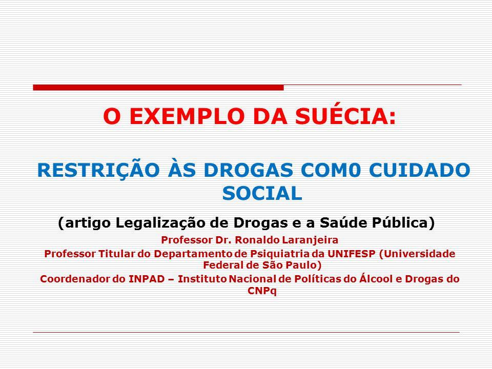 O EXEMPLO DA SUÉCIA: RESTRIÇÃO ÀS DROGAS COM0 CUIDADO SOCIAL (artigo Legalização de Drogas e a Saúde Pública) Professor Dr. Ronaldo Laranjeira Profess
