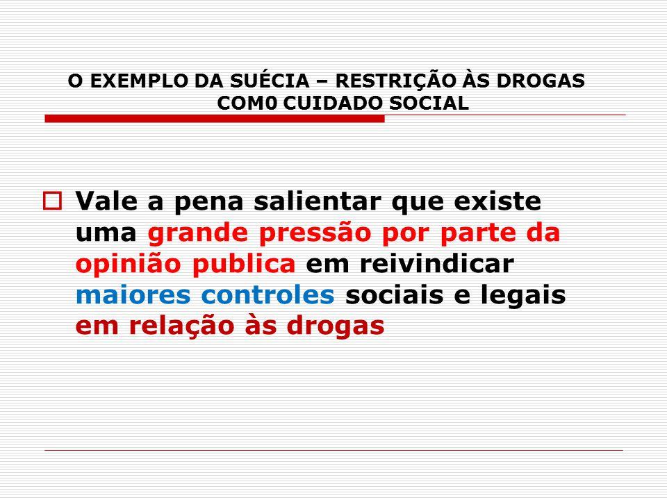 O EXEMPLO DA SUÉCIA – RESTRIÇÃO ÀS DROGAS COM0 CUIDADO SOCIAL  Vale a pena salientar que existe uma grande pressão por parte da opinião publica em re