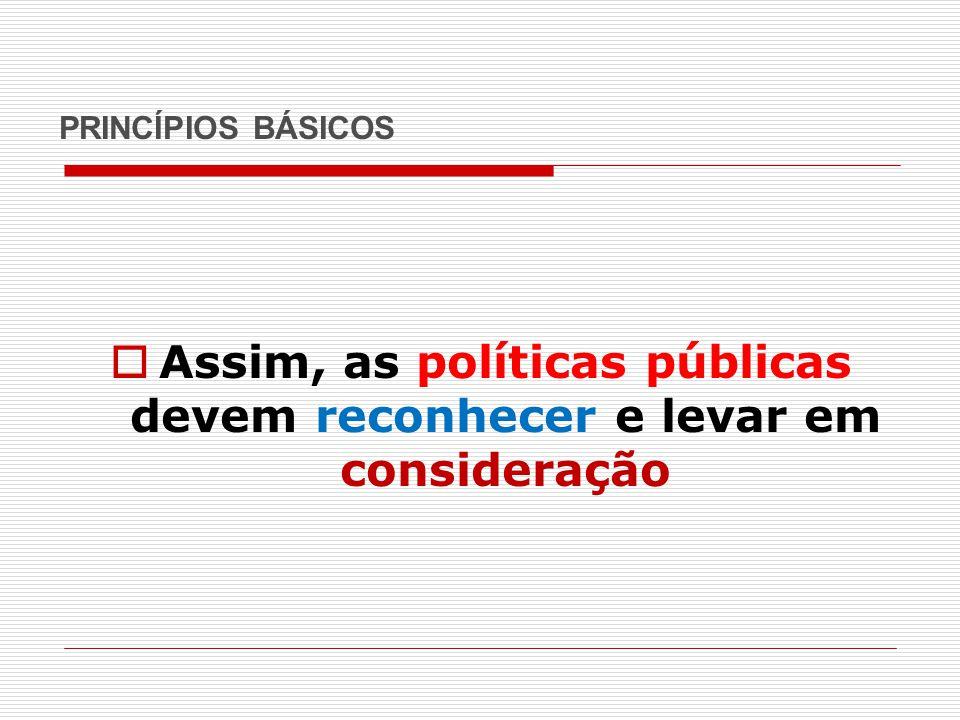PRINCÍPIOS BÁSICOS  Assim, as políticas públicas devem reconhecer e levar em consideração