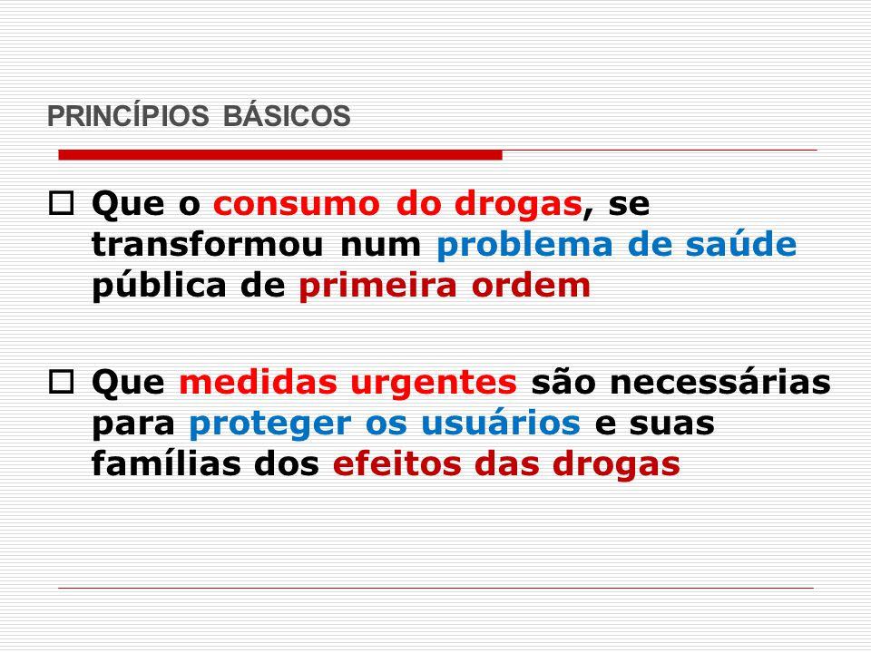 PRINCÍPIOS BÁSICOS  Que o consumo do drogas, se transformou num problema de saúde pública de primeira ordem  Que medidas urgentes são necessárias pa