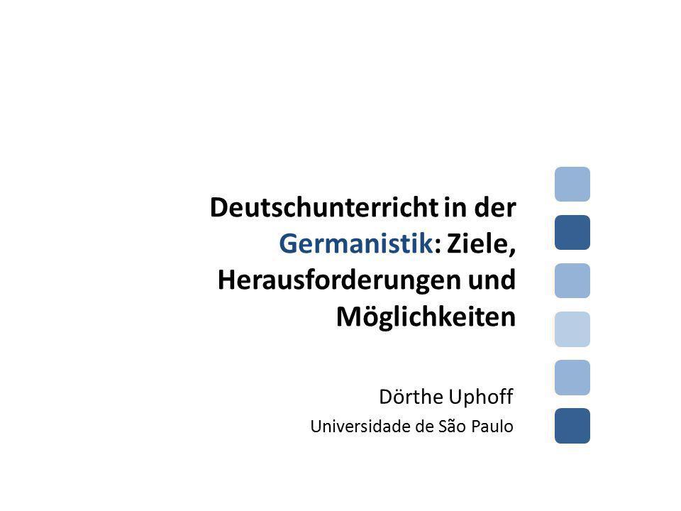 Deutschunterricht in der Germanistik: Ziele, Herausforderungen und Möglichkeiten Dörthe Uphoff Universidade de São Paulo