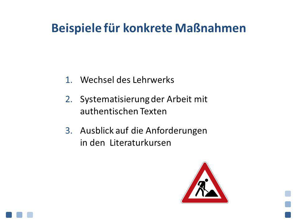 Beispiele für konkrete Maßnahmen 1.Wechsel des Lehrwerks 2.Systematisierung der Arbeit mit authentischen Texten 3.Ausblick auf die Anforderungen in de