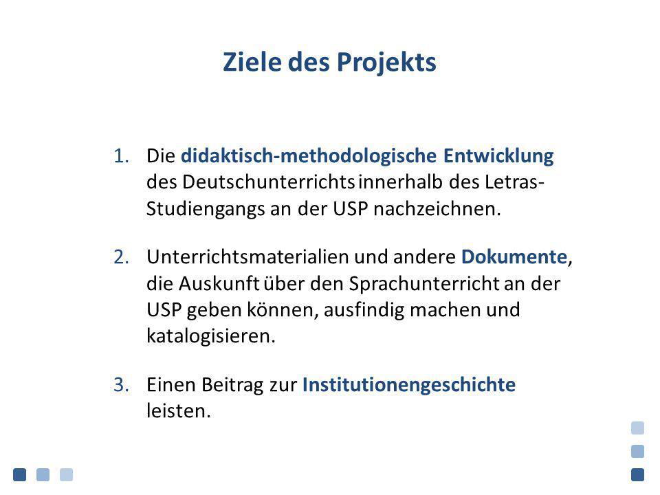 Ziele des Projekts 1.Die didaktisch-methodologische Entwicklung des Deutschunterrichts innerhalb des Letras- Studiengangs an der USP nachzeichnen. 2.U