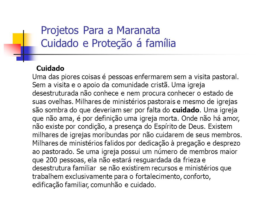 Projetos Para a Maranata Cuidado e Proteção á família Cuidado Uma das piores coisas é pessoas enfermarem sem a visita pastoral. Sem a visita e o apoio