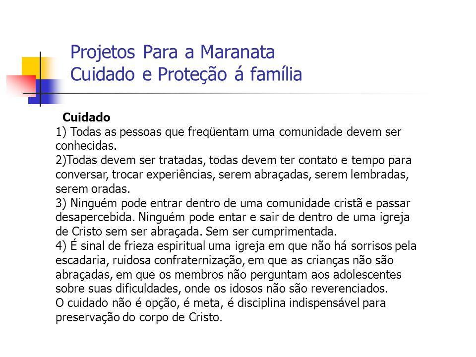 Projetos Para a Maranata Cuidado e Proteção á família Cuidado 1) Todas as pessoas que freqüentam uma comunidade devem ser conhecidas. 2)Todas devem se