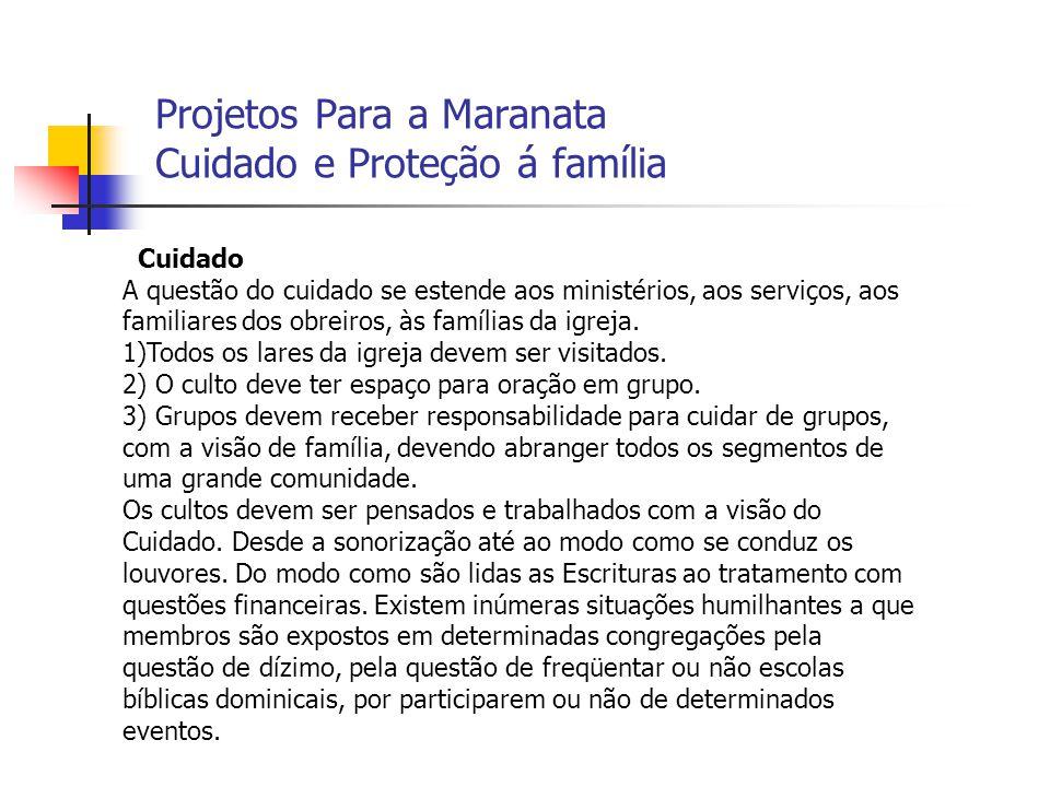 Projetos Para a Maranata Cuidado e Proteção á família Cuidado A questão do cuidado se estende aos ministérios, aos serviços, aos familiares dos obreir